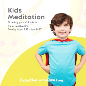 Kids Meditation Growing peaceful minds for a positive life - Sun 1PM MST